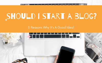 "Should I Start a Blog?  5 Reasons Why It's A Good Idea"""
